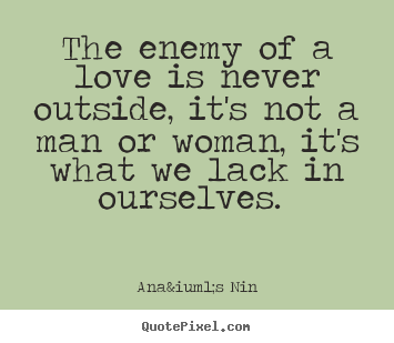 Love quotes - The enemy of a love is never outside, it's not a man or woman, it's..