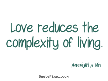 Love reduces the complexity of living.  Anaïs Nin top love sayings