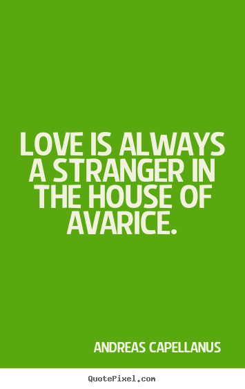 Create graphic photo quotes about love - Love is always a stranger in the house of avarice.