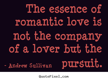 The essence of romantic love is not the company of a lover.. Andrew Sullivan good love quotes