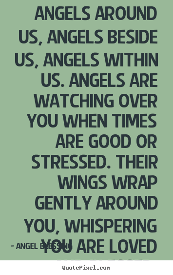 Design your own picture quotes about love - Angels around us, angels beside us, angels within us. angels..