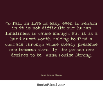 Anna Louise Strong picture quote - To fall in love is easy, even to remain.. - Love quotes