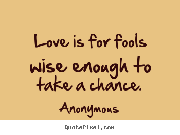 Create your own picture quotes about love - Love is for fools wise enough to take a chance.