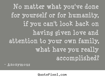 Quote about love - No matter what you've done for yourself or for humanity,..