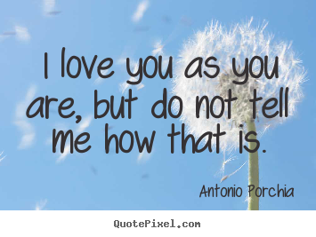 Design custom picture quotes about love - I love you as you are, but do not tell me..