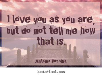 Quote about love - I love you as you are, but do not tell me how that is.