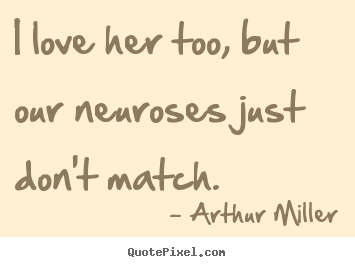 I love her too, but our neuroses just don't match. Arthur Miller great love quotes