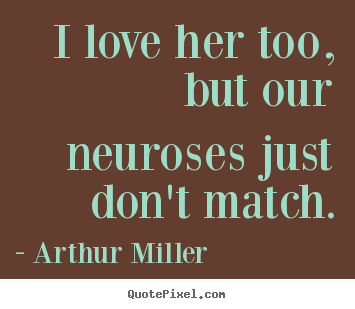 I love her too, but our neuroses just don't match. Arthur Miller greatest love quotes