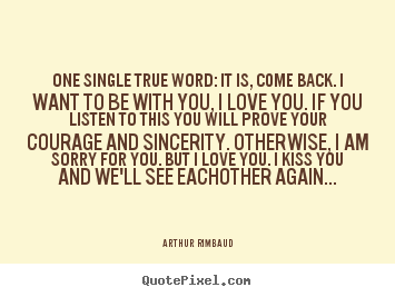 Design custom poster quote about love - One single true word: it is, come back. i want to be with..