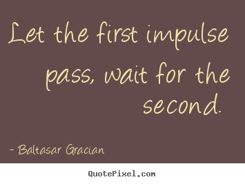 Love quote - Let the first impulse pass, wait for the second.