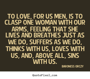 Baroness Orczy picture quotes - To love, for us men, is to clasp one woman with our arms, feeling.. - Love quote