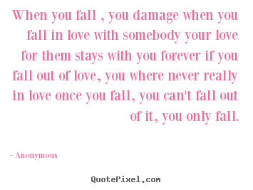 When you fall , you damage when you fall.. Anonymous best love quotes