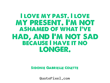 Make picture quotes about love - I love my past. i love my present. i'm not ashamed of what..