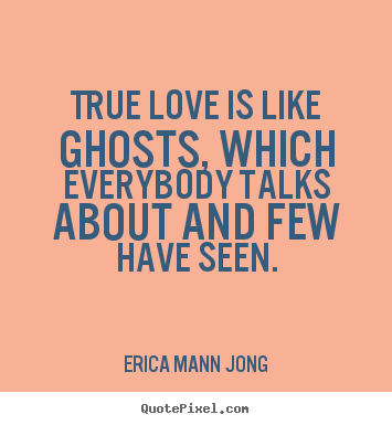 Design your own picture quotes about love - True love is like ghosts, which everybody talks about and few have..