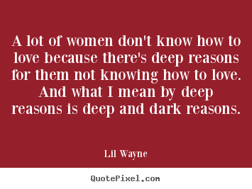 Lil Wayne picture quote - A lot of women don't know how to love because there's deep reasons for.. - Love quotes