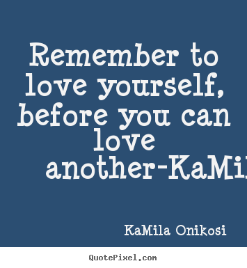 Quote about love - Remember to love yourself, before you can love another-kamilaonikosi