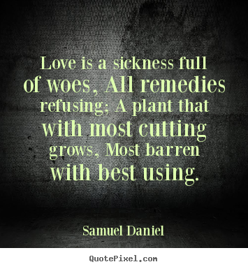Create custom picture quotes about love - Love is a sickness full of woes, all remedies refusing;..