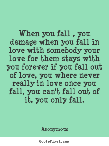 Customize picture quote about love - When you fall , you damage when you fall in love..
