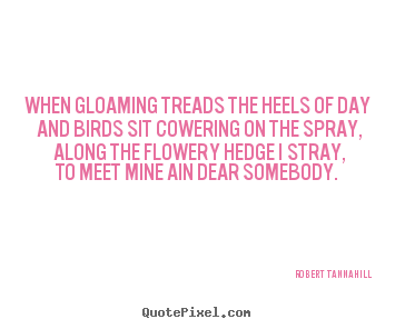 Robert Tannahill picture quotes - When gloaming treads the heels of day and birds sit.. - Love quote
