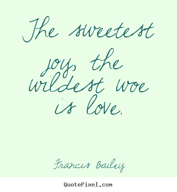 Francis Bailey picture quotes - The sweetest joy, the wildest woe is love. - Love quotes