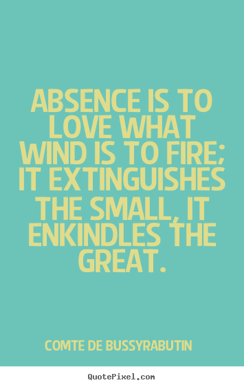 Quotes about love - Absence is to love what wind is to fire; it extinguishes the small, it..