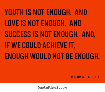 Youth is not enough. and love is not enough. and success.. Mignon McLaughlin top love quotes
