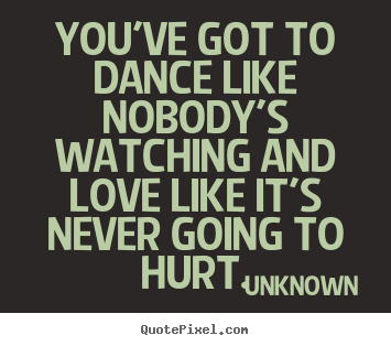 Quotes about love - You've got to dance like nobody's watching and love like..