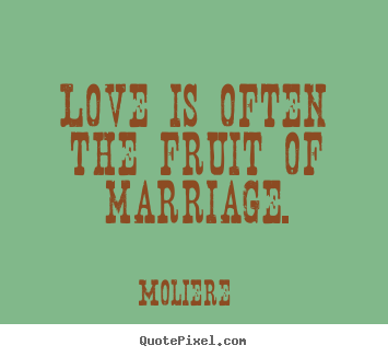 Moliere picture quotes - Love is often the fruit of marriage. - Love sayings