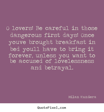 Love quotes - O lovers! be careful in those dangerous first..