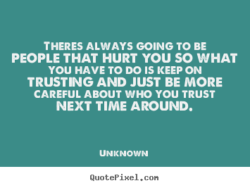 Unknown picture quotes - Theres always going to be people that hurt you so what you.. - Love quotes