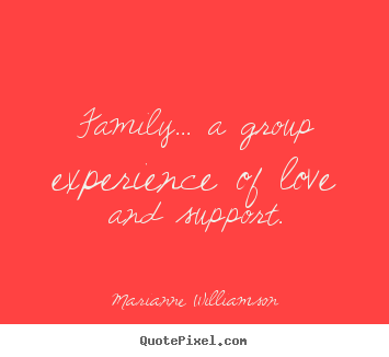 Quotes about love - Family... a group experience of love and support.