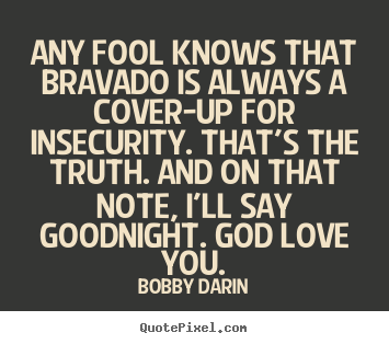 Any fool knows that bravado is always a cover-up for insecurity... Bobby Darin  love quotes