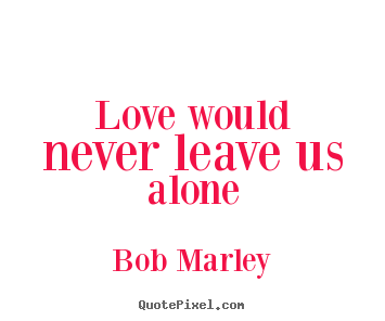 Make personalized picture quotes about love - Love would never leave us alone