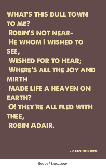Create custom photo sayings about love - What's this dull town to me? robin's not near— he whom i wished to..