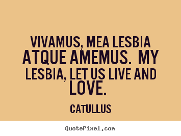 Make custom poster quotes about love - Vivamus, mea lesbia atque amemus. my lesbia, let us live and love.