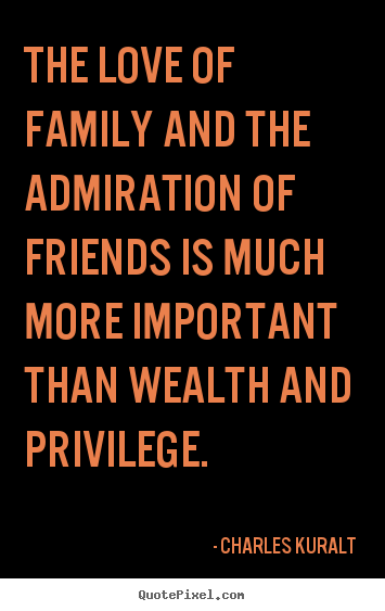 The love of family and the admiration of friends is much.. Charles Kuralt top love quotes