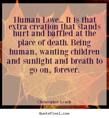 Human love... it is that extra creation that stands hurt and baffled.. Christopher Leach top love quote