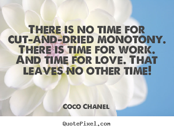 Make custom image sayings about love - There is no time for cut-and-dried monotony. there is time for work...