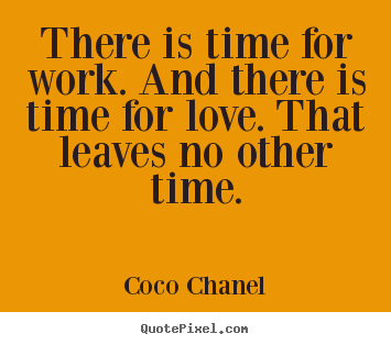 There is time for work. and there is time for love... Coco Chanel popular love quotes
