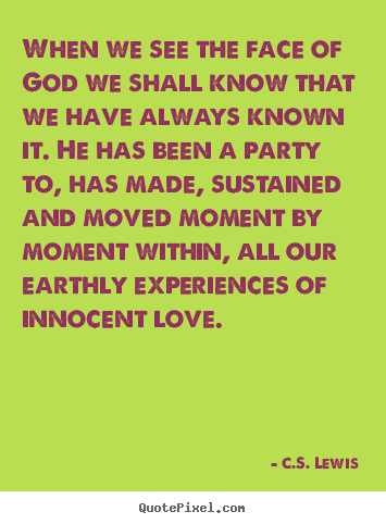 Quote about love - When we see the face of god we shall know that we have..