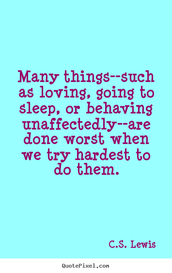 Many things--such as loving, going to sleep, or behaving unaffectedly--are.. C.S. Lewis famous love quotes