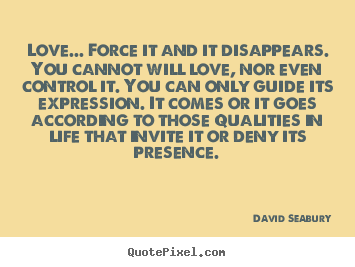 Love... force it and it disappears. you cannot will love, nor.. David Seabury good love quote