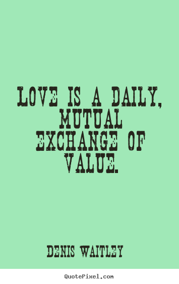 Create picture quotes about love - Love is a daily, mutual exchange of value.
