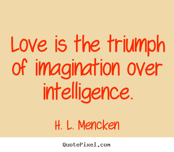 Quotes about love - Love is the triumph of imagination over intelligence.