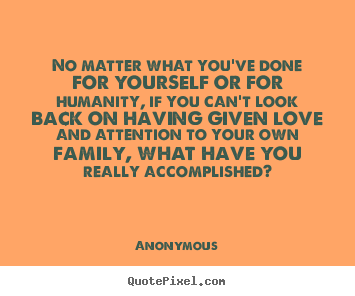Quotes about love - No matter what you've done for yourself or for humanity, if you can't..