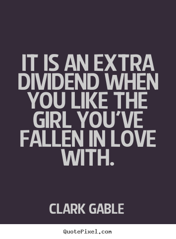 Clark Gable picture quotes - It is an extra dividend when you like the girl you've fallen in.. - Love quote