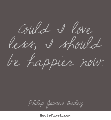 Quotes about love - Could i love less, i should be happier now.