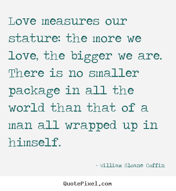 Love measures our stature: the more we love,.. William Sloane Coffin popular love quotes