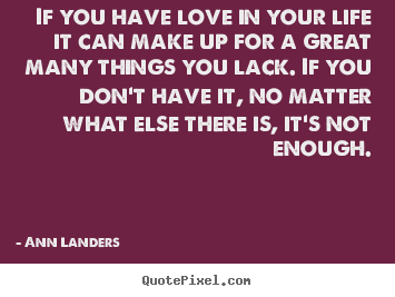 Sayings about love - If you have love in your life it can make up for a great many things..