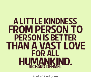 A little kindness from person to person is better.. Richard Dehmel great love quote